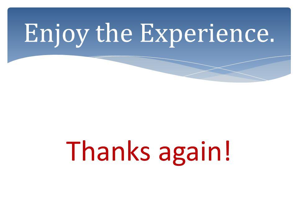 Enjoy the Experience. Thanks again!