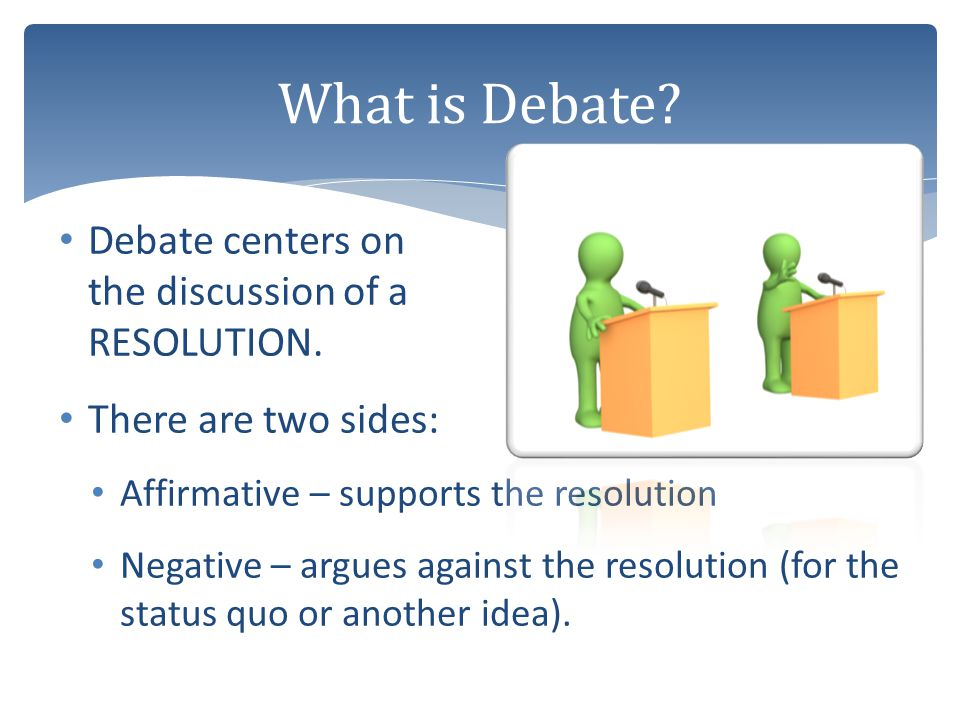 What is Debate Debate centers on the discussion of a RESOLUTION.