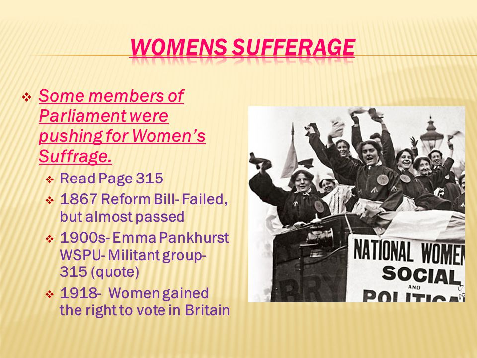 WOMENS SUFFERAGE Some members of Parliament were pushing for Women's Suffrage. Read Page 315. 1867 Reform Bill- Failed, but almost passed.