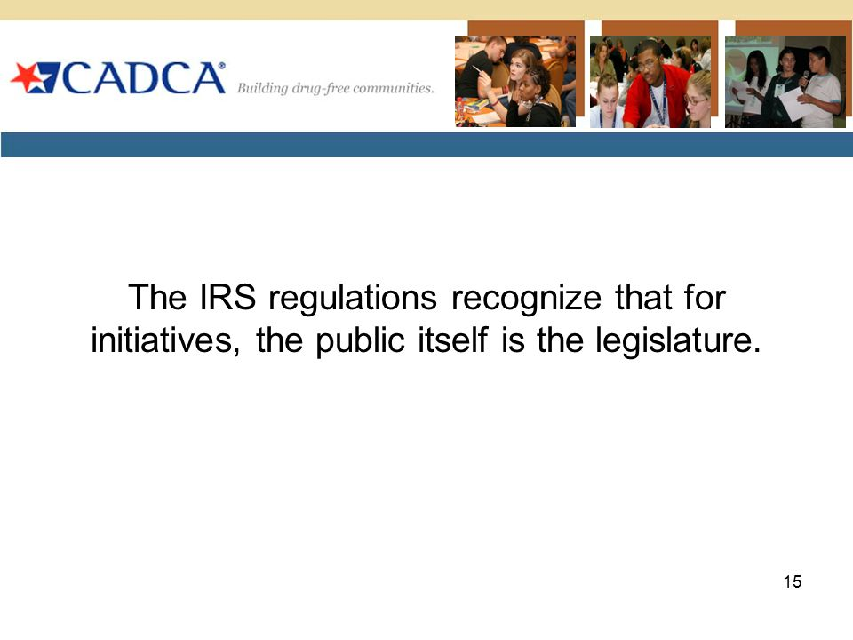 The IRS regulations recognize that for initiatives, the public itself is the legislature.