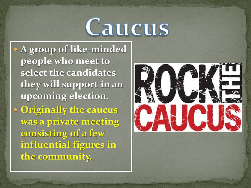Caucus A group of like-minded people who meet to select the candidates they will support in an upcoming election.
