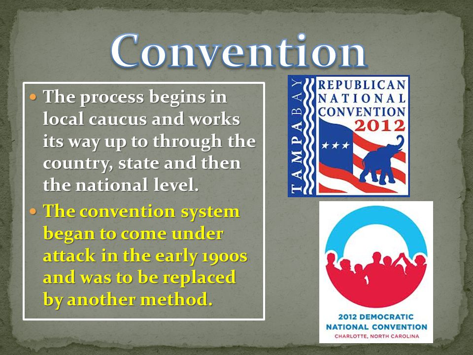 Convention The process begins in local caucus and works its way up to through the country, state and then the national level.