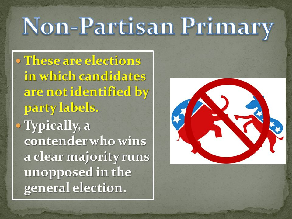 Non-Partisan Primary These are elections in which candidates are not identified by party labels.