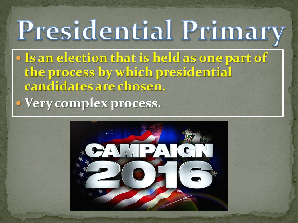 Presidential Primary Is an election that is held as one part of the process by which presidential candidates are chosen.