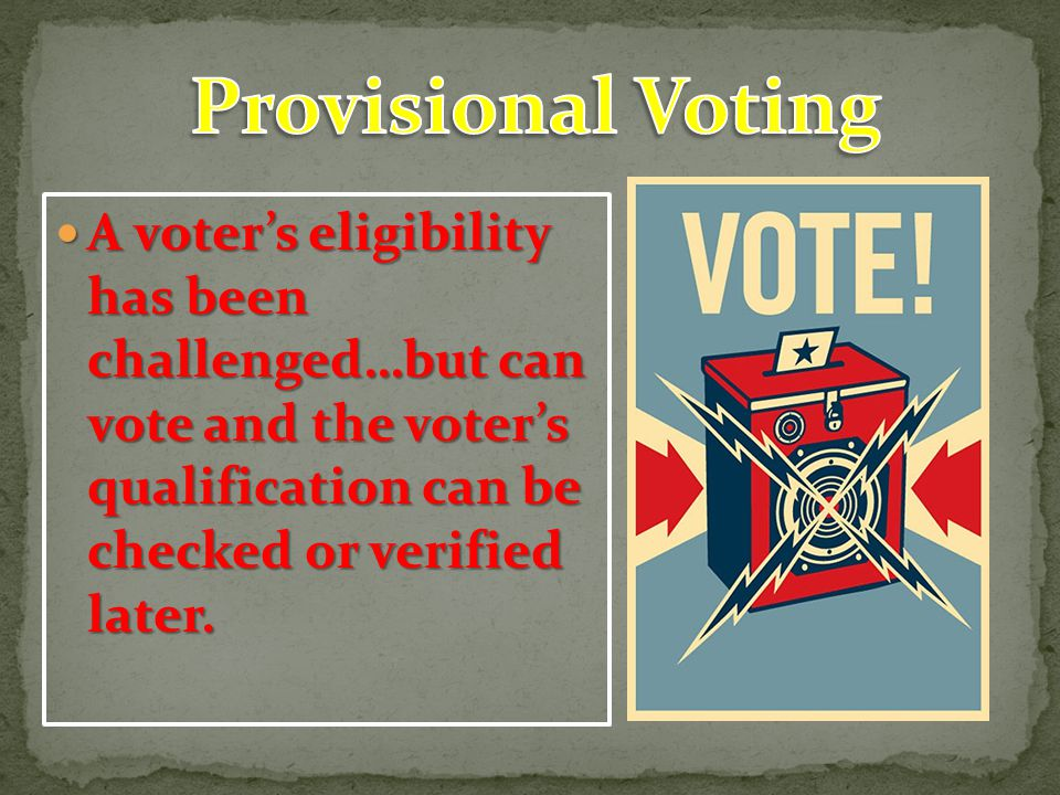 Provisional Voting A voter's eligibility has been challenged…but can vote and the voter's qualification can be checked or verified later.