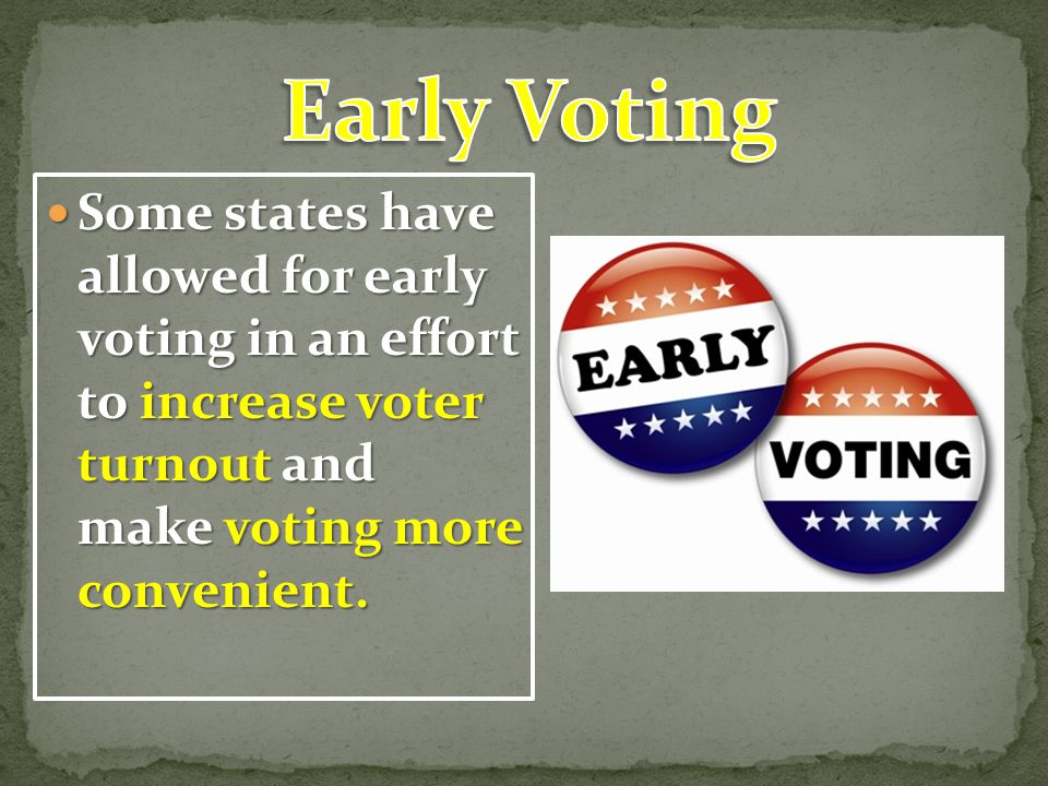 Early Voting Some states have allowed for early voting in an effort to increase voter turnout and make voting more convenient.
