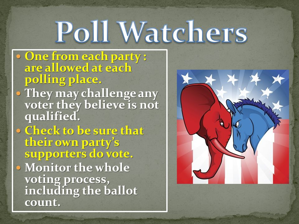 Poll Watchers One from each party : are allowed at each polling place.