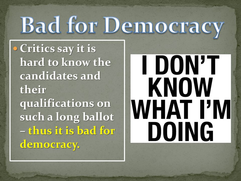 Bad for Democracy Critics say it is hard to know the candidates and their qualifications on such a long ballot – thus it is bad for democracy.