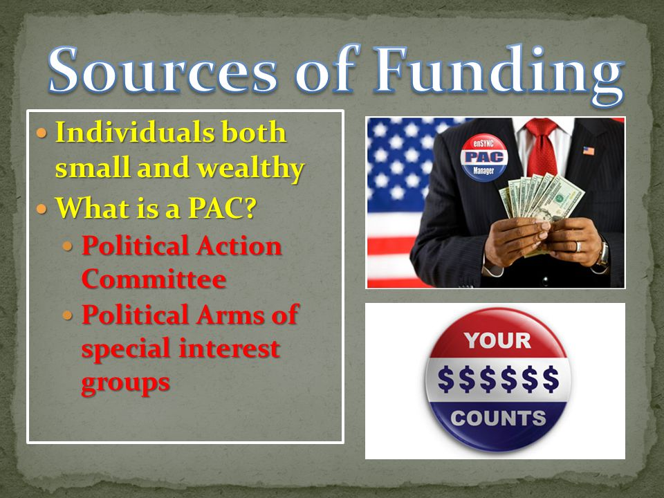Sources of Funding Individuals both small and wealthy What is a PAC