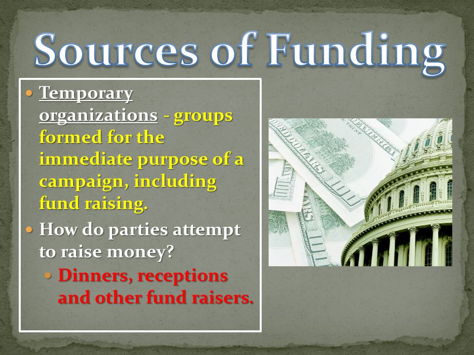 Sources of Funding Temporary organizations - groups formed for the immediate purpose of a campaign, including fund raising.
