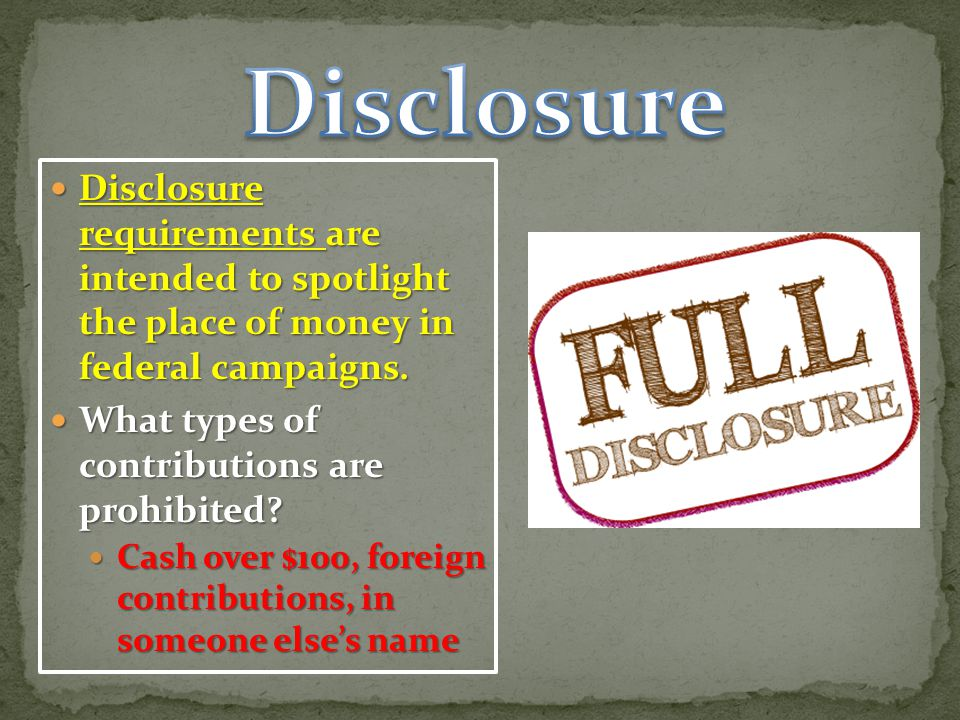 Disclosure Disclosure requirements are intended to spotlight the place of money in federal campaigns.