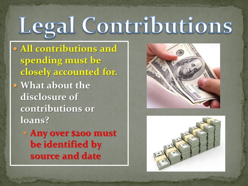 Legal C0ntributions All contributions and spending must be closely accounted for. What about the disclosure of contributions or loans