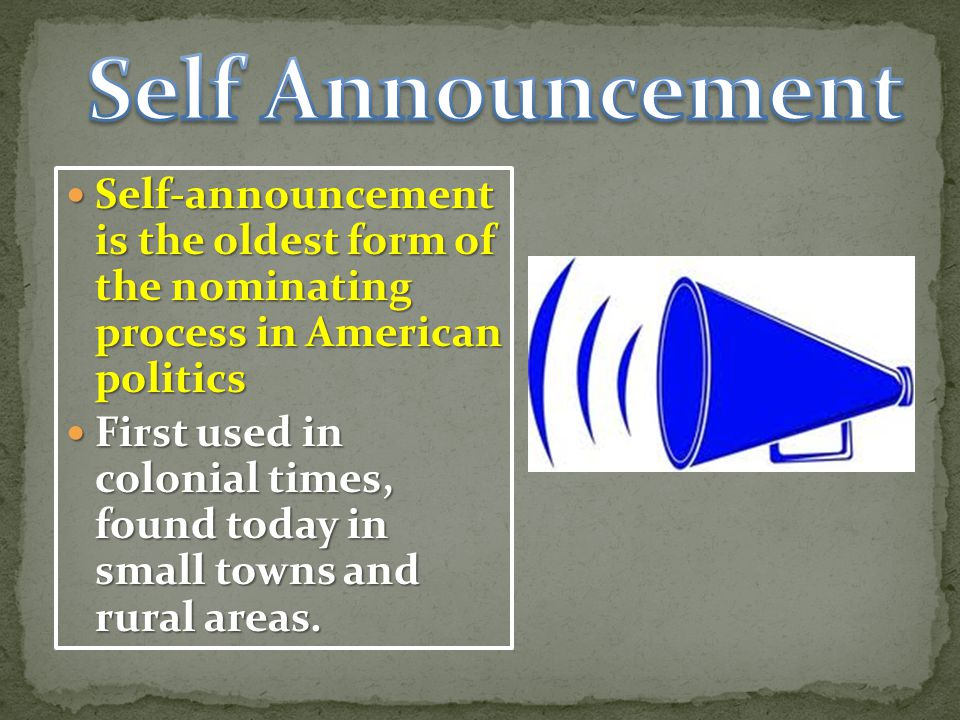 Self Announcement Self-announcement is the oldest form of the nominating process in American politics.