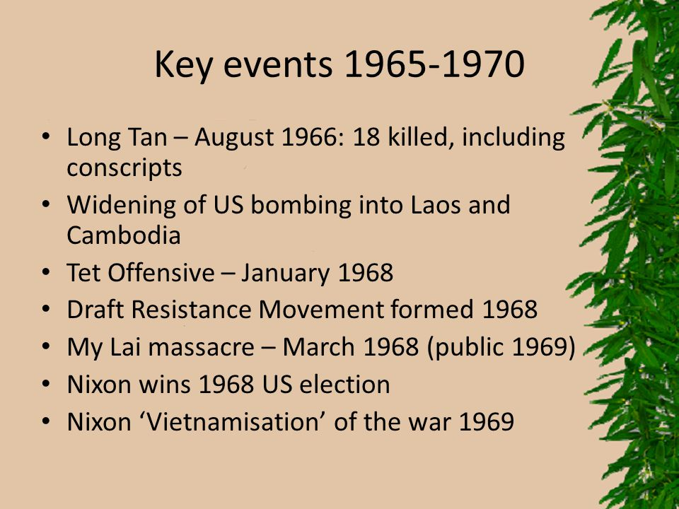 Key events 1965-1970 Long Tan – August 1966: 18 killed, including conscripts. Widening of US bombing into Laos and Cambodia.