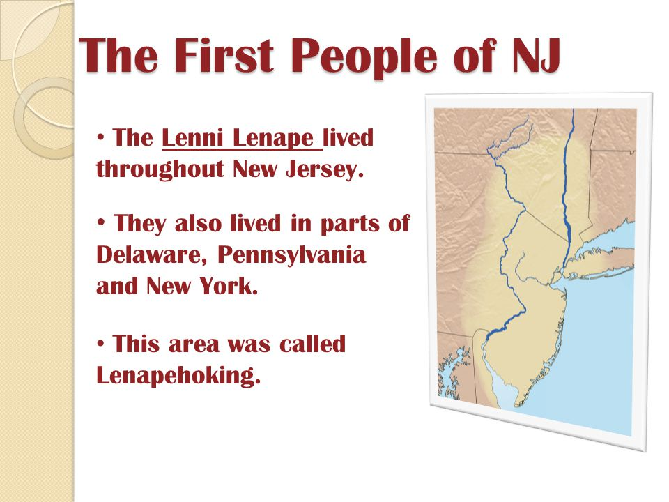 The First People of NJ The Lenni Lenape lived throughout New Jersey. They also lived in parts of Delaware, Pennsylvania and New York.