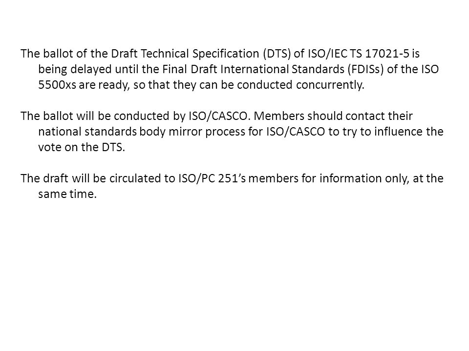 The ballot of the Draft Technical Specification (DTS) of ISO/IEC TS 17021-5 is being delayed until the Final Draft International Standards (FDISs) of the ISO 5500xs are ready, so that they can be conducted concurrently.