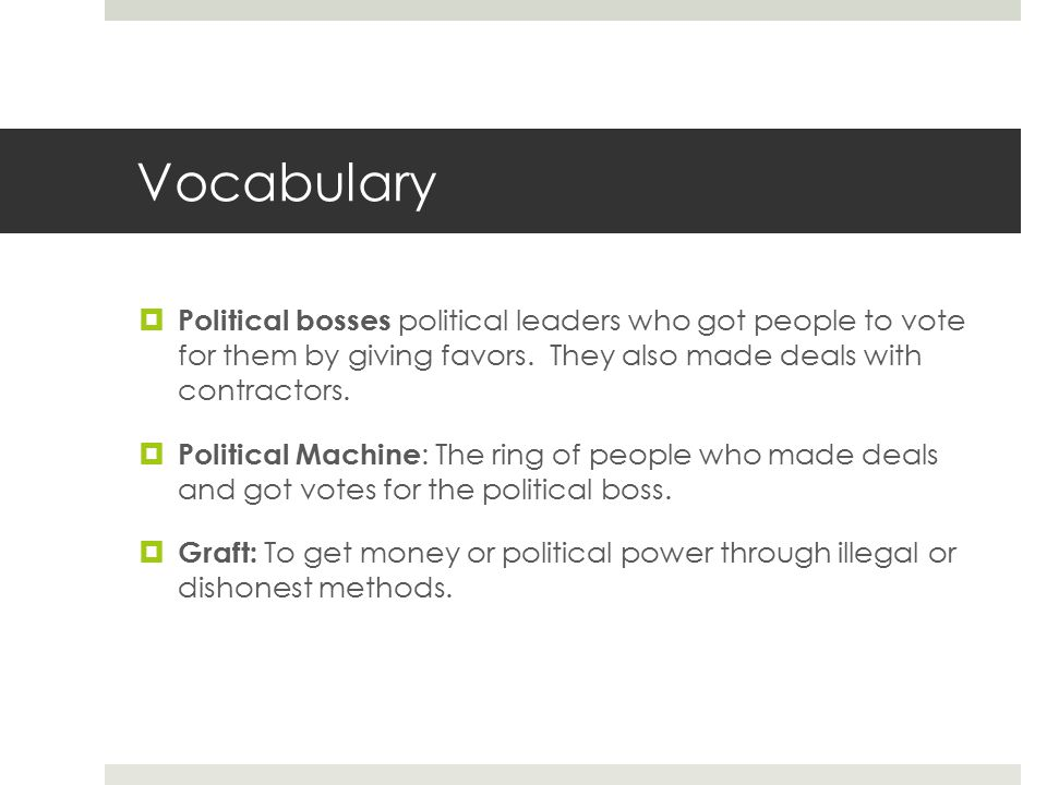 Vocabulary Political bosses political leaders who got people to vote for them by giving favors. They also made deals with contractors.