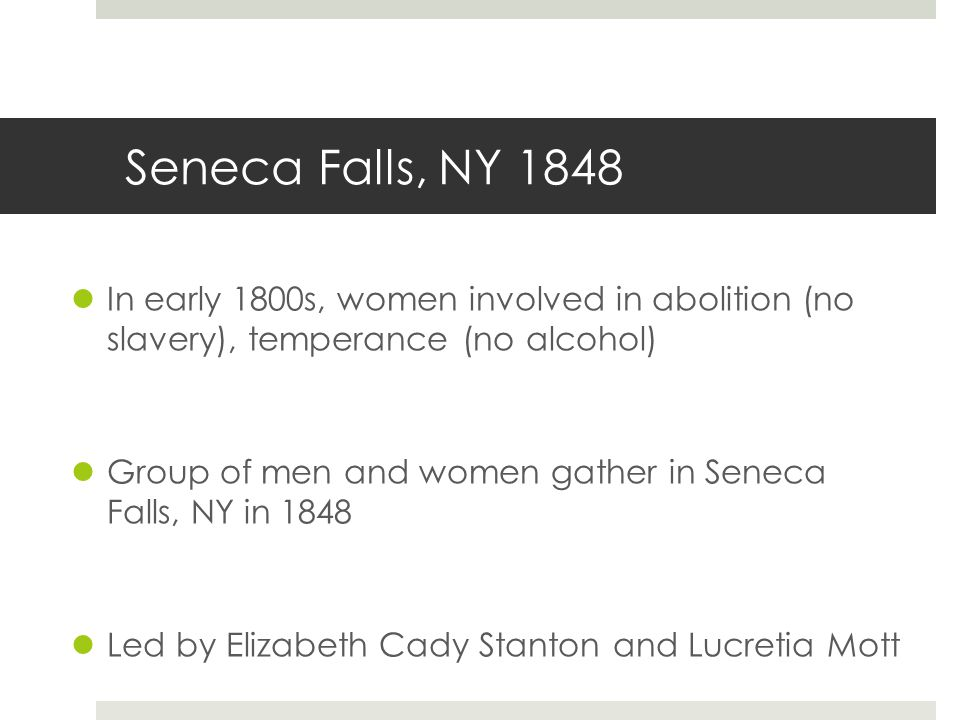 Seneca Falls, NY 1848 In early 1800s, women involved in abolition (no slavery), temperance (no alcohol)