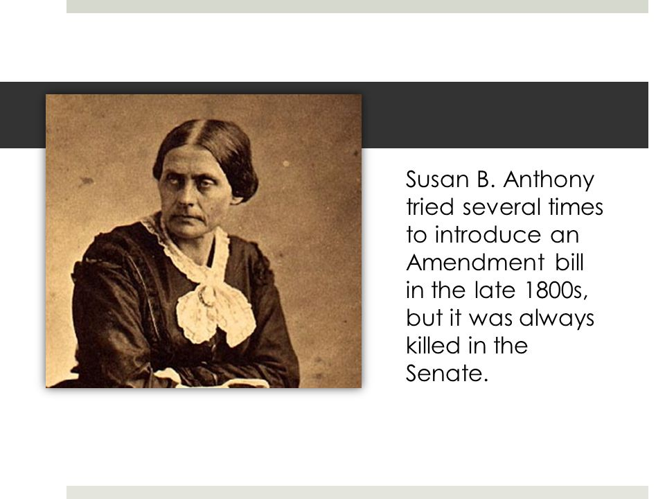 Susan B. Anthony Susan B. Anthony tried several times to introduce an Amendment bill in the late 1800s, but it was always killed in the Senate.