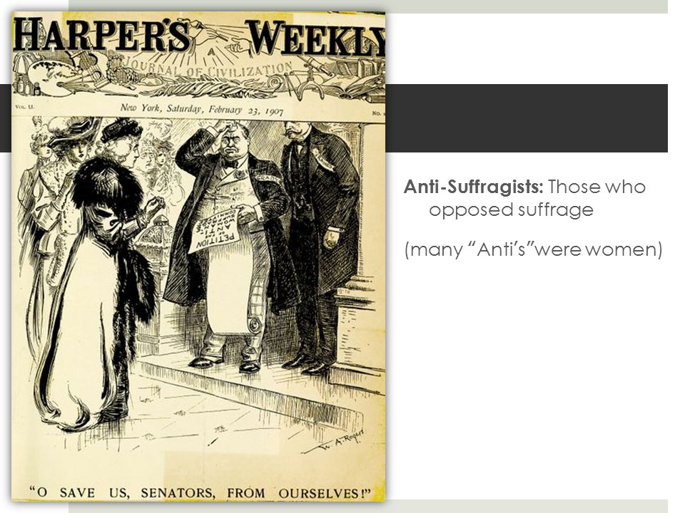 Anti-Suffragists: Those who opposed suffrage (many Anti's were women)