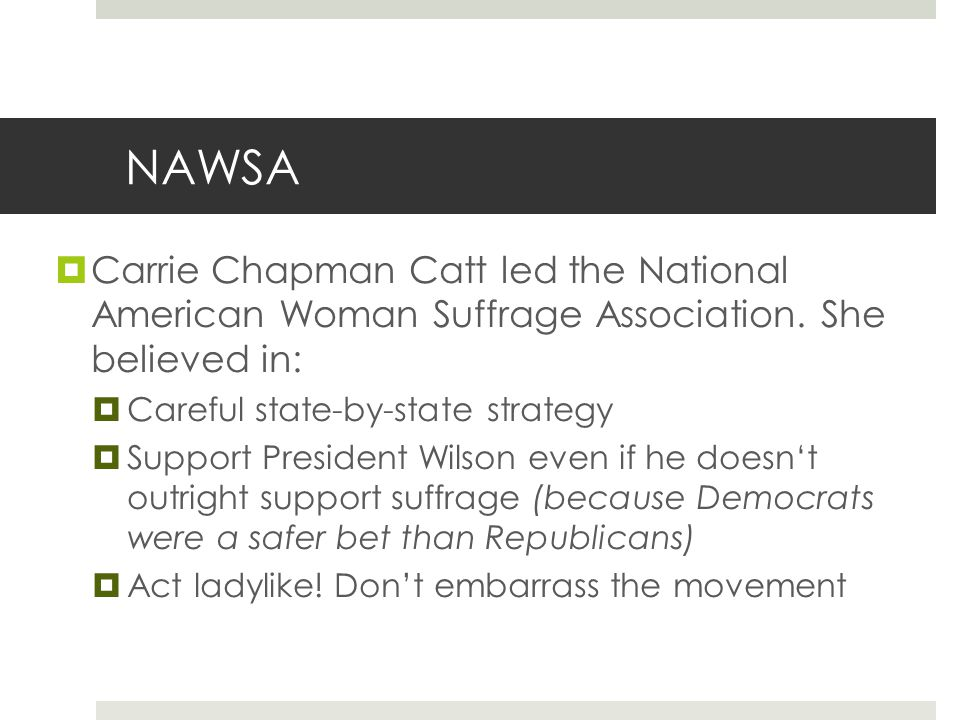 NAWSA Carrie Chapman Catt led the National American Woman Suffrage Association. She believed in: Careful state-by-state strategy.