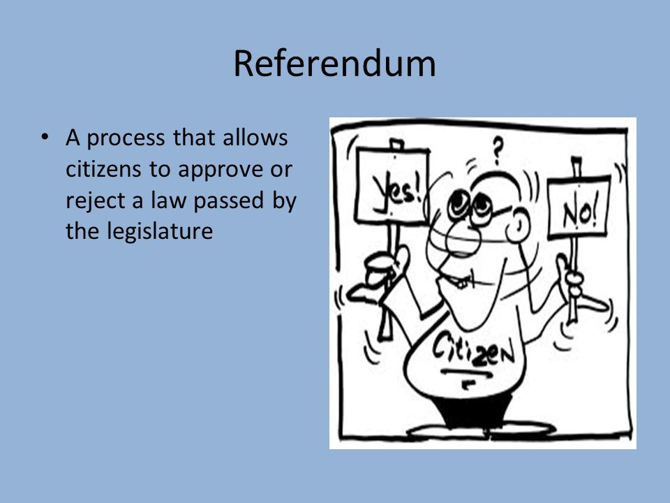 Referendum A process that allows citizens to approve or reject a law passed by the legislature