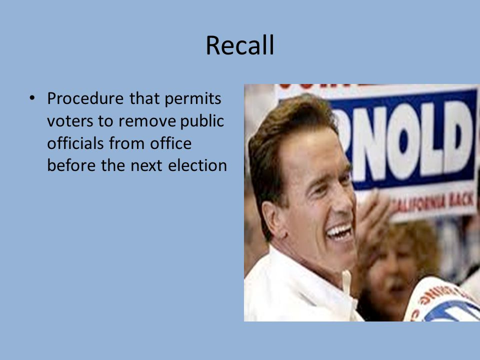 Recall Procedure that permits voters to remove public officials from office before the next election.