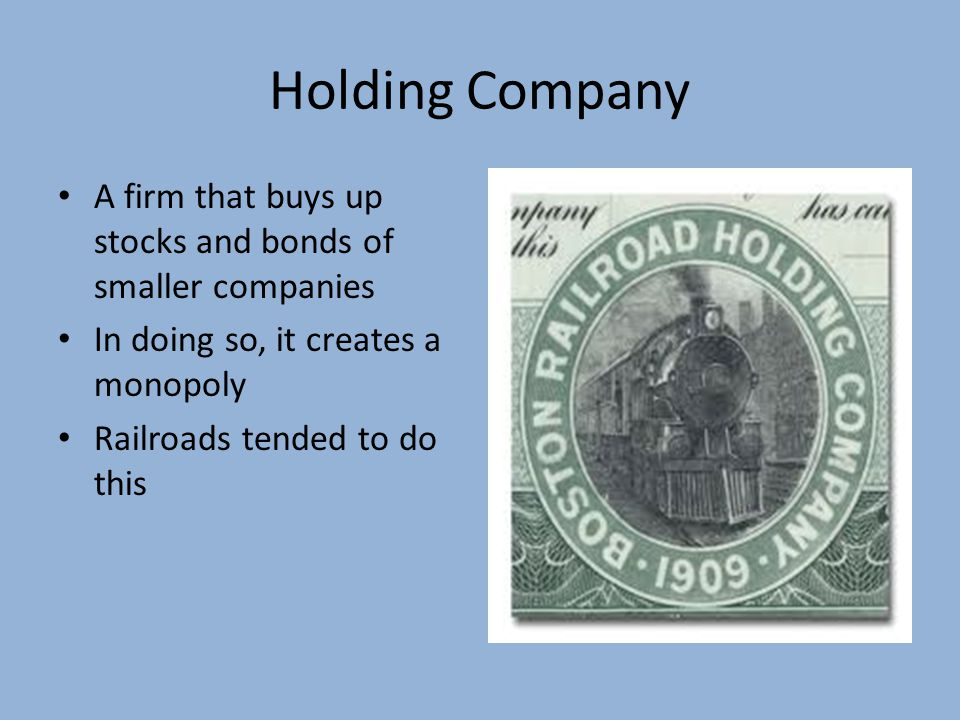 Holding Company A firm that buys up stocks and bonds of smaller companies. In doing so, it creates a monopoly.