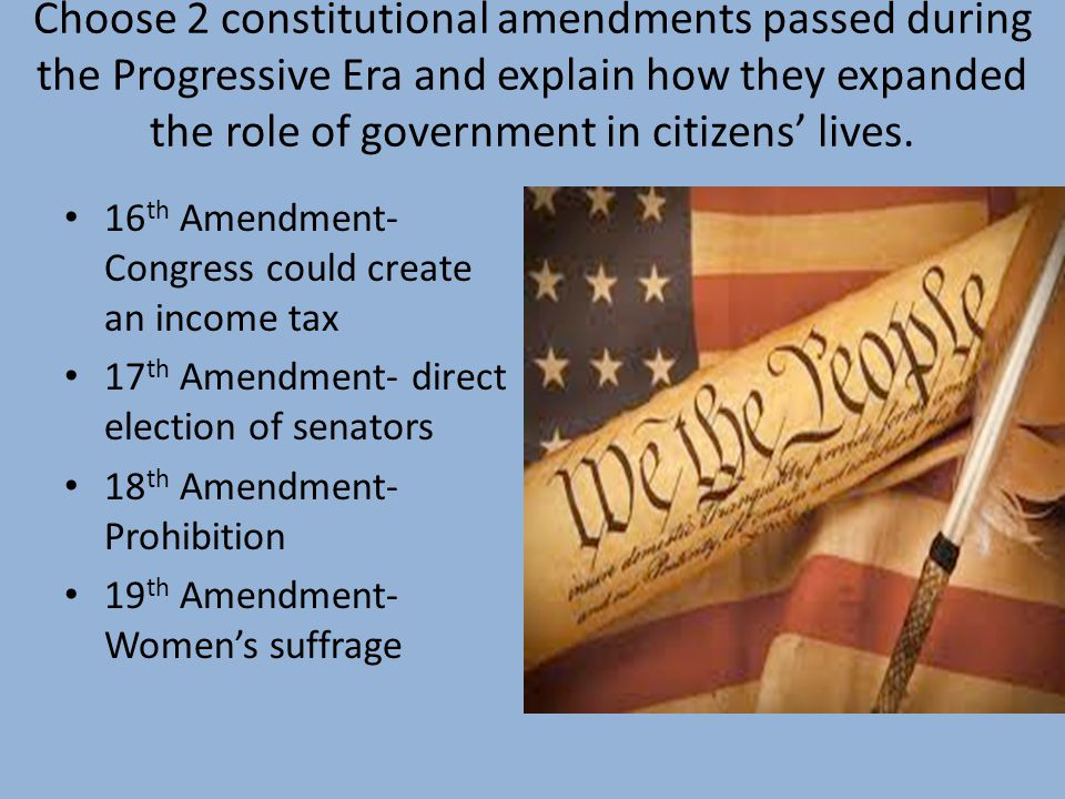 Choose 2 constitutional amendments passed during the Progressive Era and explain how they expanded the role of government in citizens' lives.