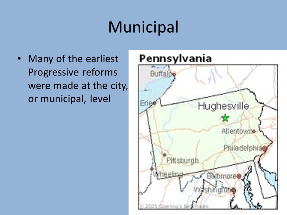 Municipal Many of the earliest Progressive reforms were made at the city, or municipal, level