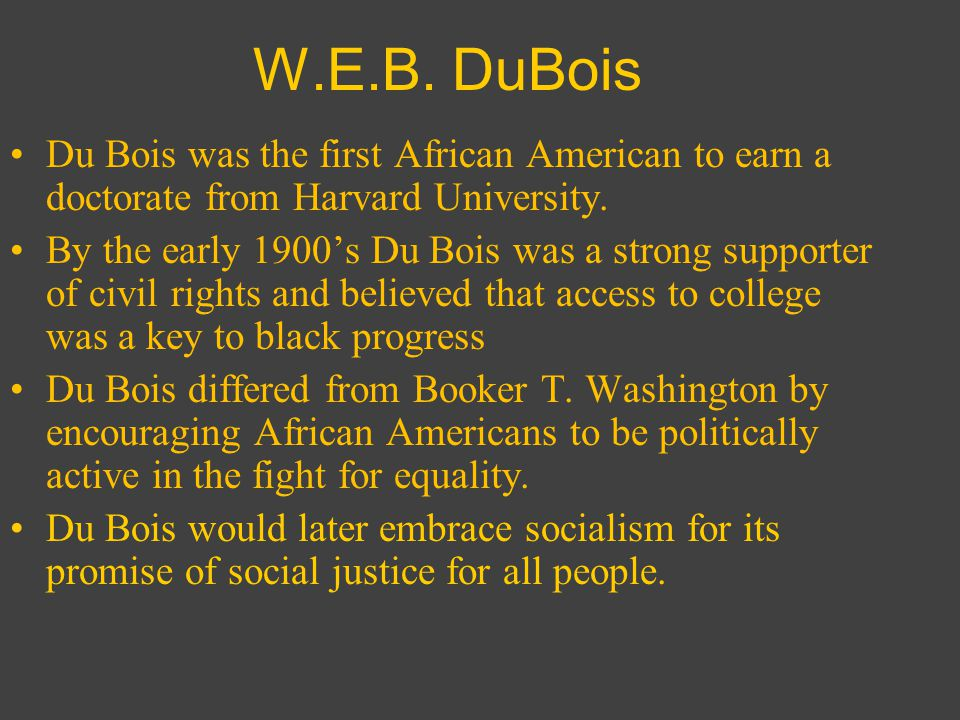 W.E.B. DuBois Du Bois was the first African American to earn a doctorate from Harvard University.