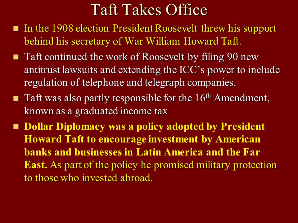 Unit 3 Notes #1-#4 Taft Takes Office. In the 1908 election President Roosevelt threw his support behind his secretary of War William Howard Taft.