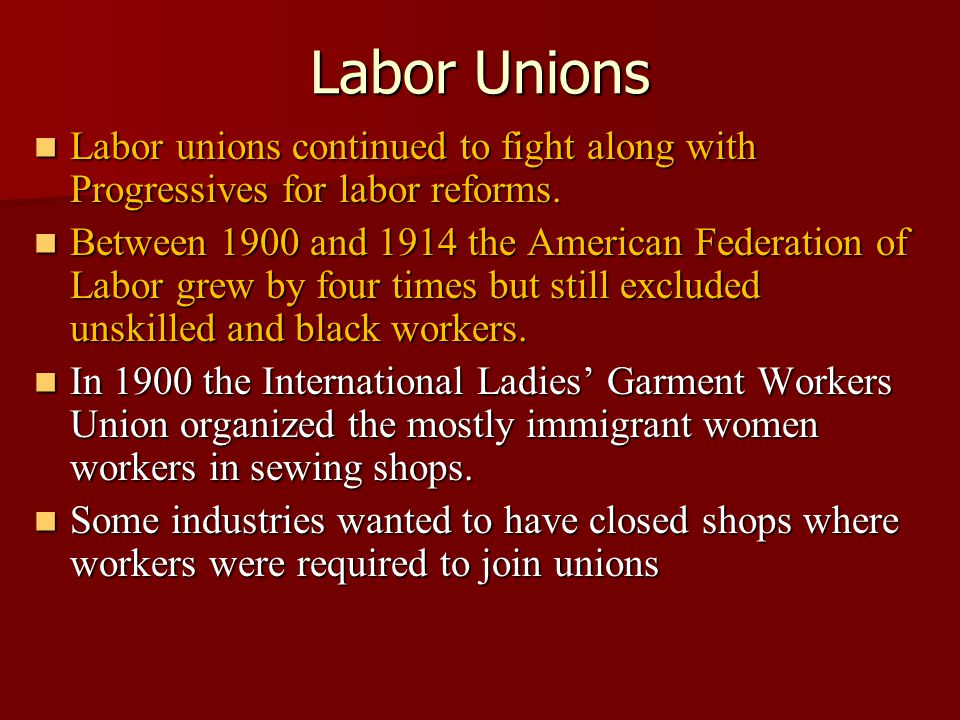 Labor Unions Labor unions continued to fight along with Progressives for labor reforms.