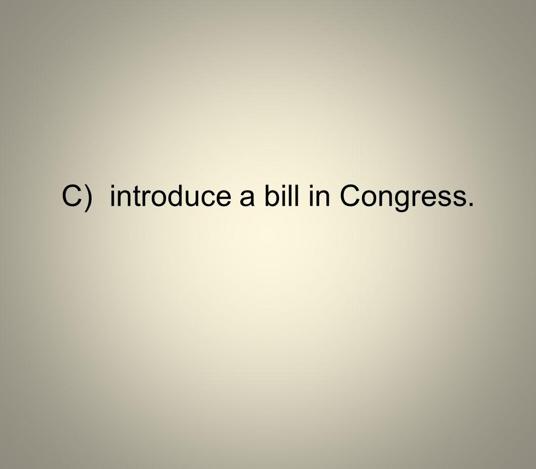 C) introduce a bill in Congress.