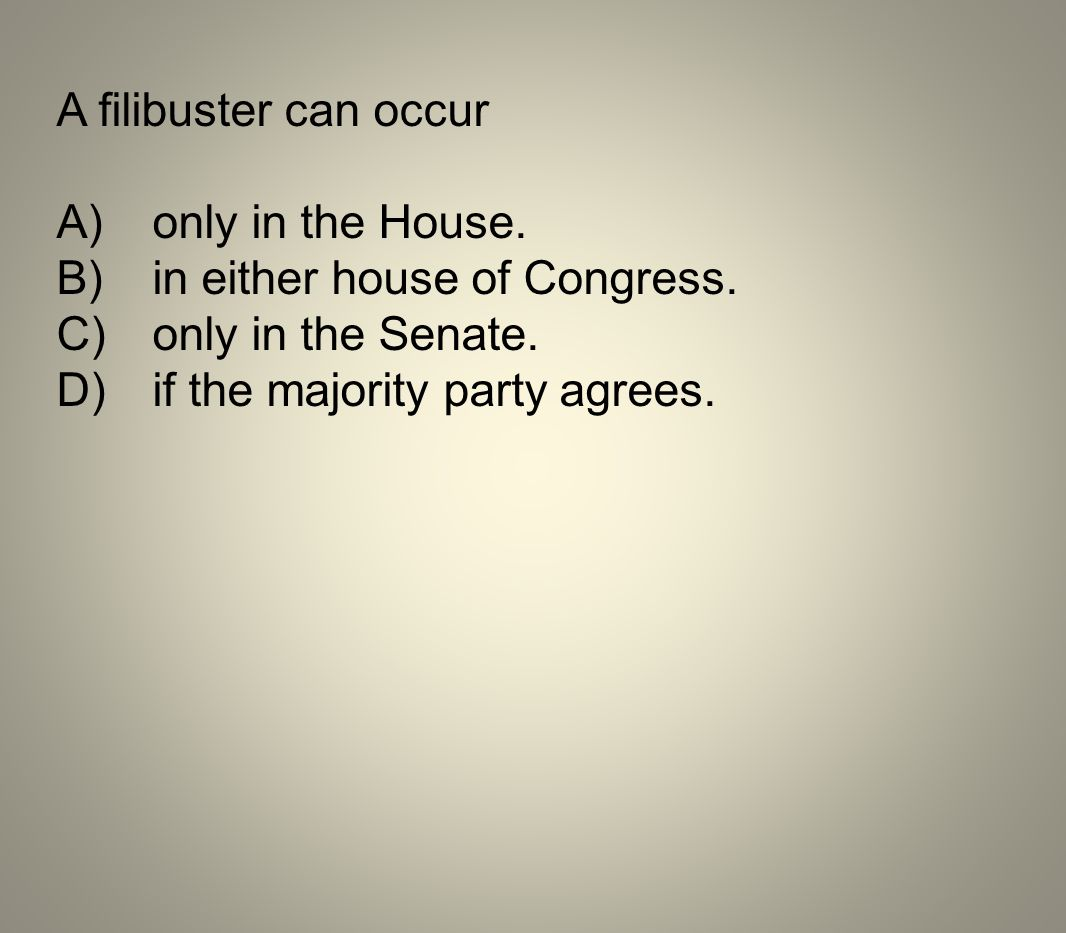 A filibuster can occur A) only in the House. B) in either house of Congress. C) only in the Senate.