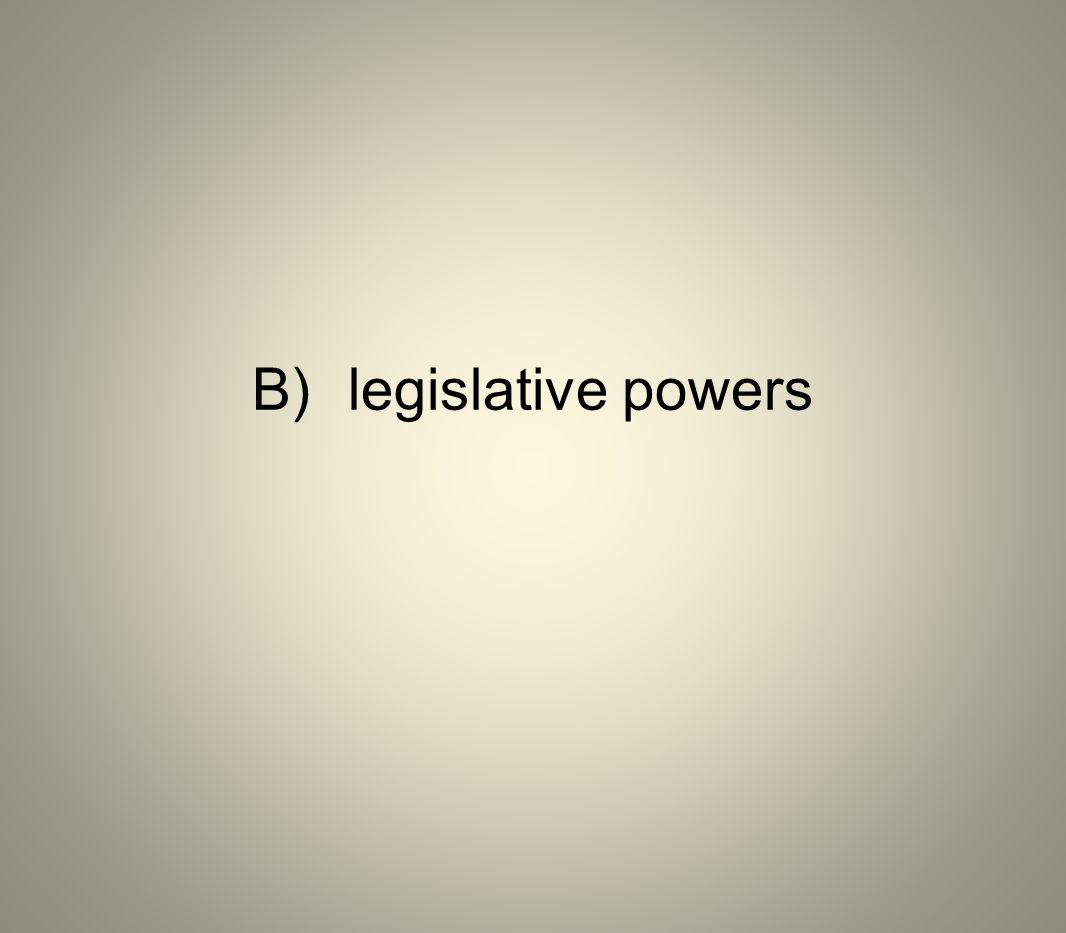 B) legislative powers