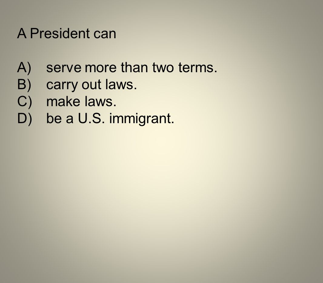 A President can A) serve more than two terms. B) carry out laws.