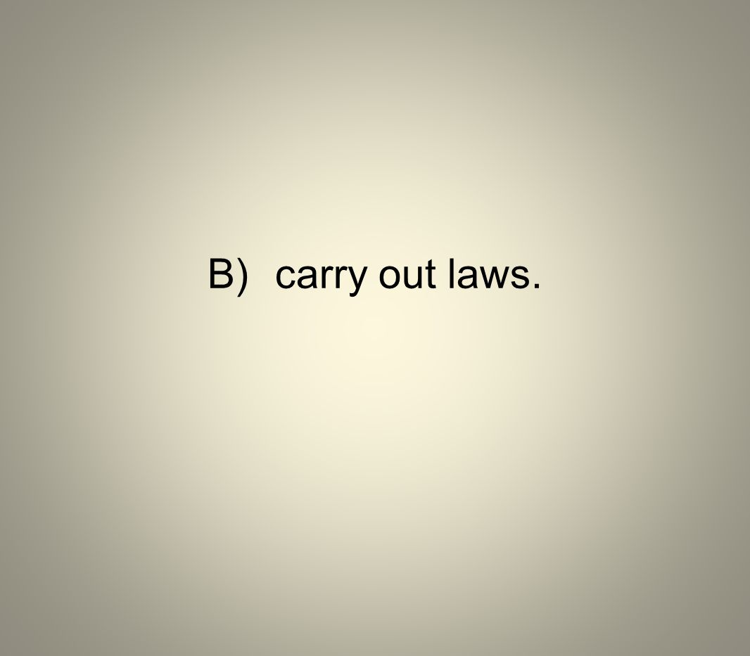 B) carry out laws.