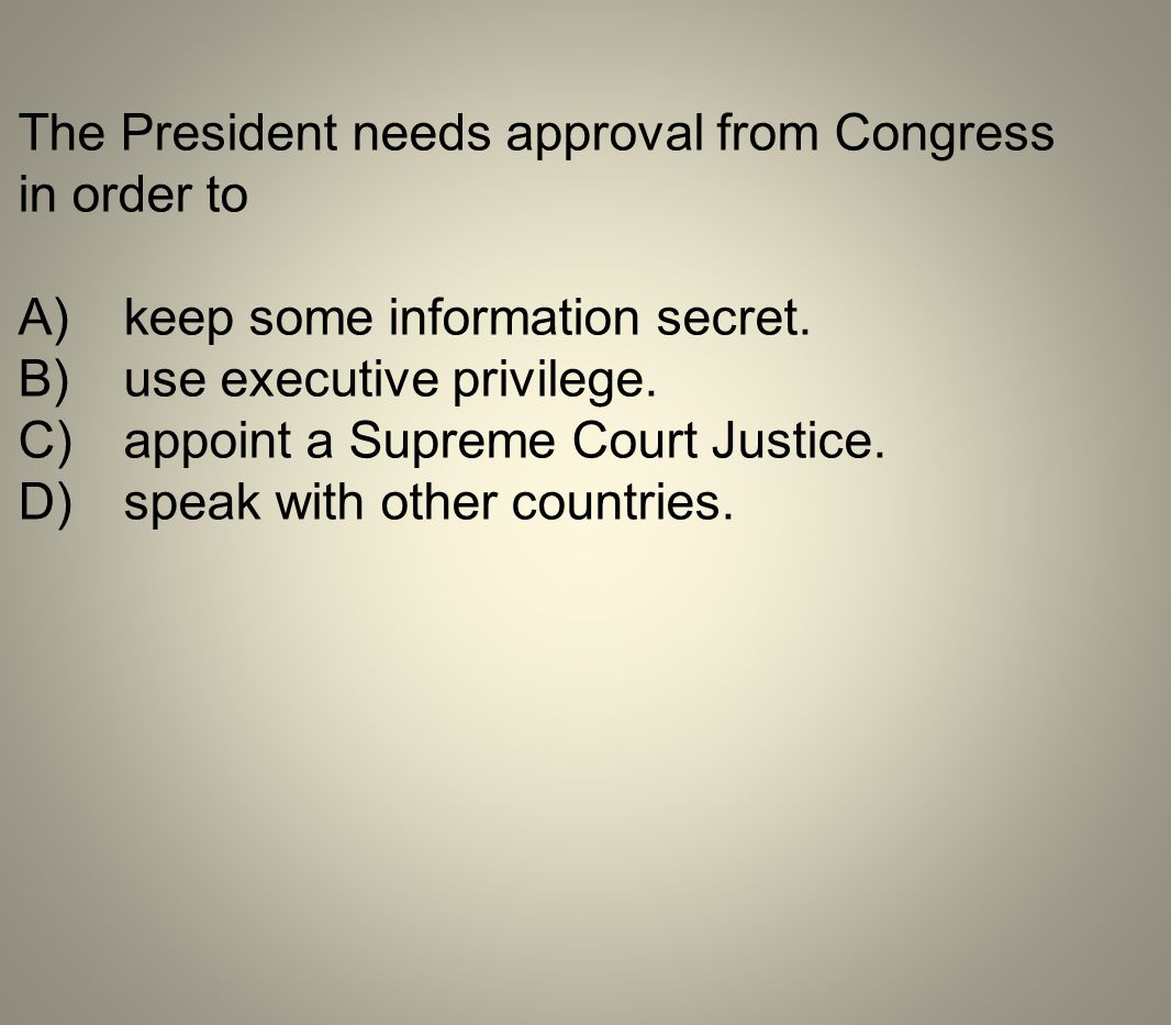 The President needs approval from Congress in order to