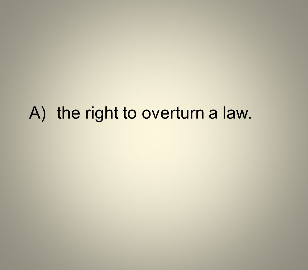 A) the right to overturn a law.