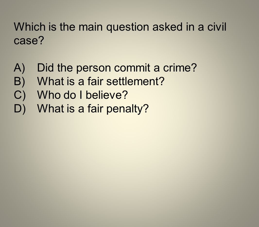 Which is the main question asked in a civil case