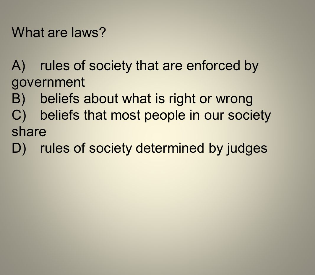 What are laws A) rules of society that are enforced by government. B) beliefs about what is right or wrong.