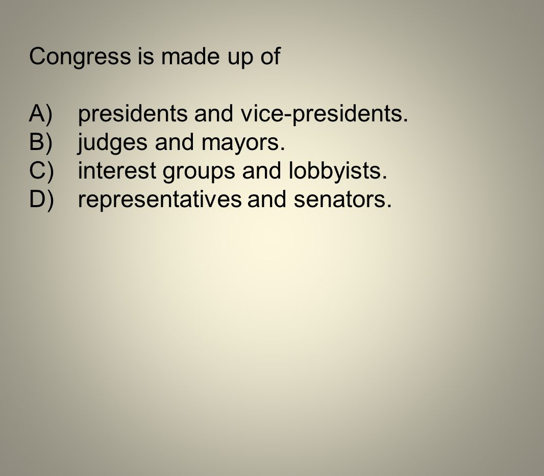 Congress is made up of A) presidents and vice-presidents. B) judges and mayors. C) interest groups and lobbyists.