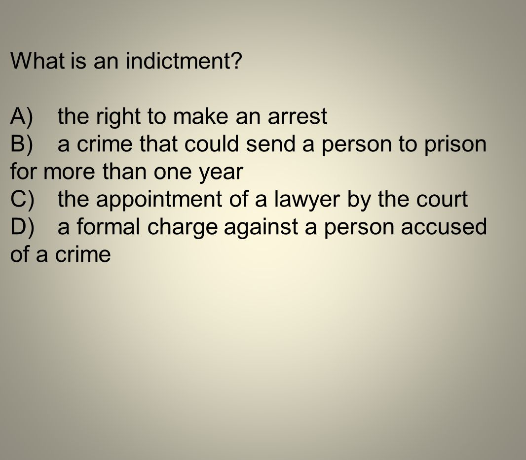 What is an indictment A) the right to make an arrest. B) a crime that could send a person to prison for more than one year.