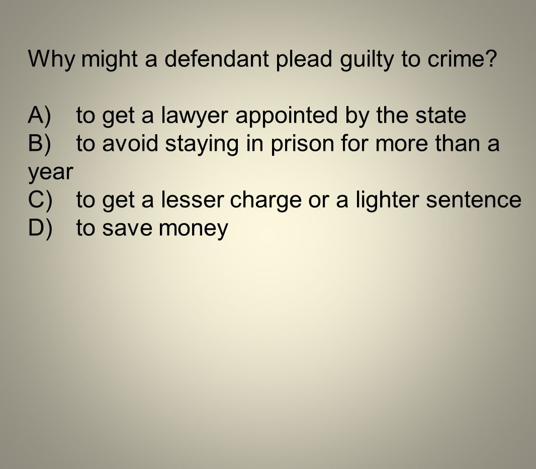 Why might a defendant plead guilty to crime