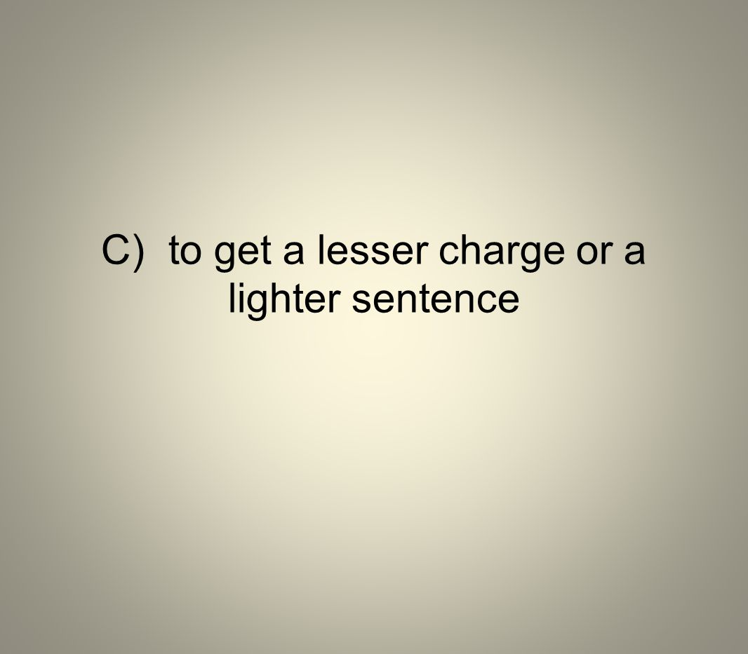 C) to get a lesser charge or a lighter sentence