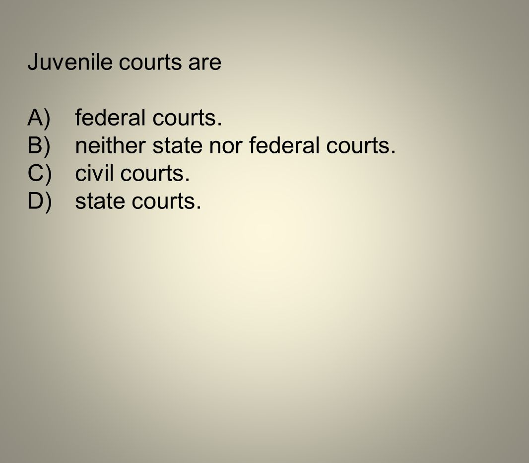Juvenile courts are A) federal courts. B) neither state nor federal courts.