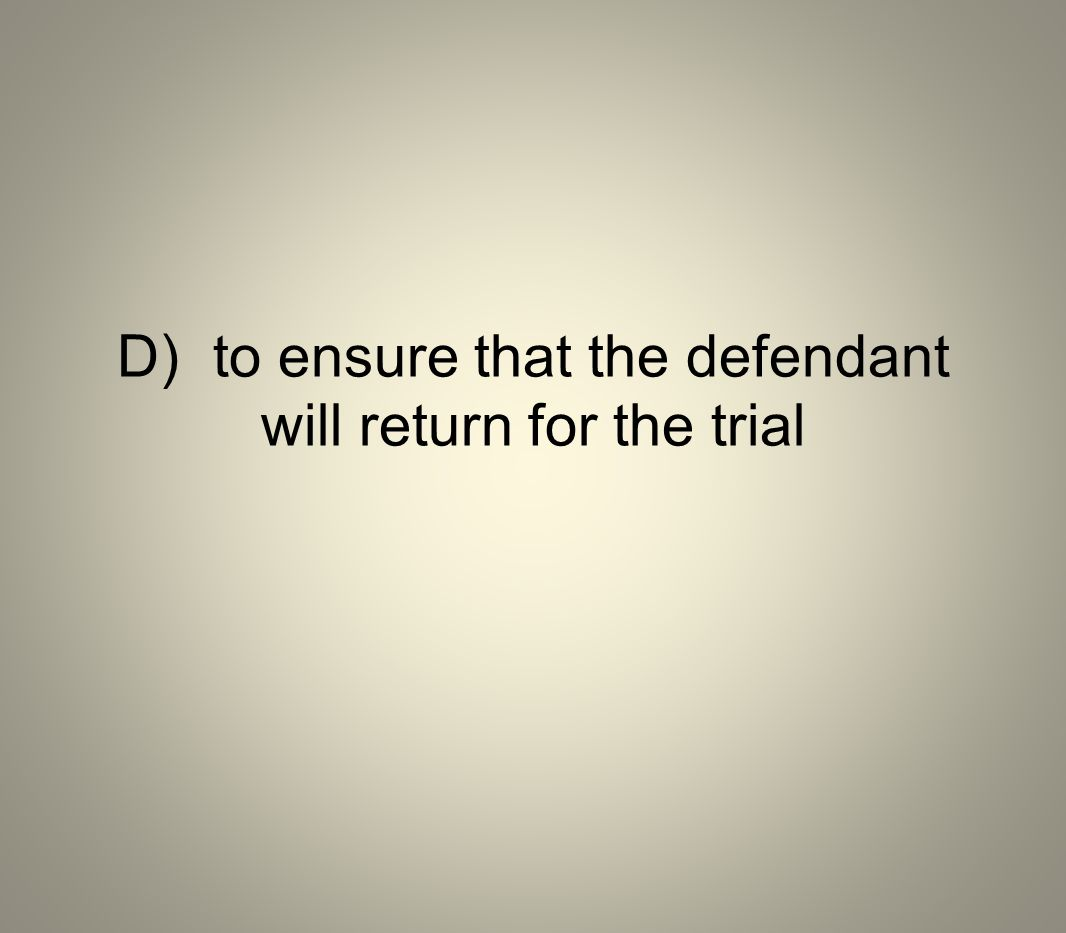 D) to ensure that the defendant will return for the trial