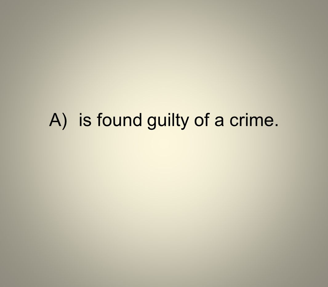A) is found guilty of a crime.