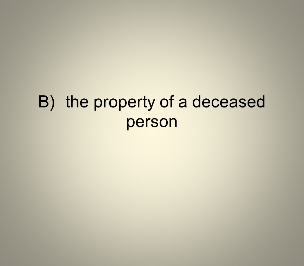 B) the property of a deceased person